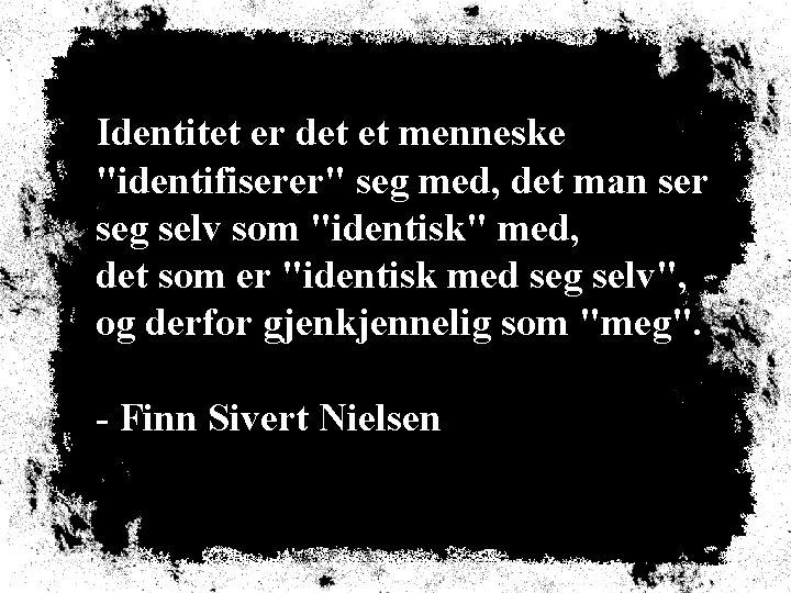 """Identitet er det et menneske """"identifiserer"""" seg med, det man ser seg selv som"""