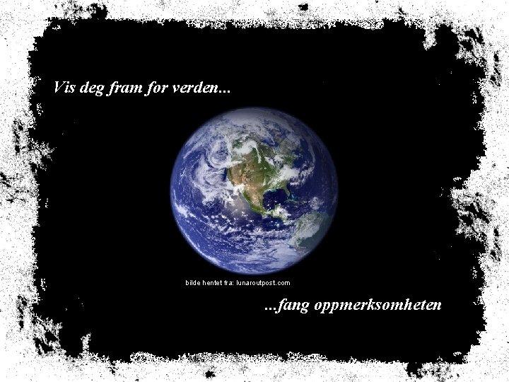Vis deg fram for verden. . . reklame-klipp bilde hentet fra: lunaroutpost. com .