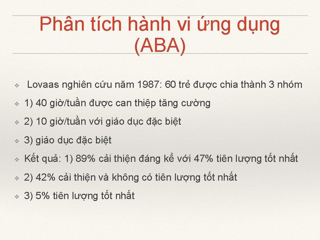 Phân tích hành vi ứng dụng (ABA) ❖ Lovaas nghiên cứu năm 1987: 60