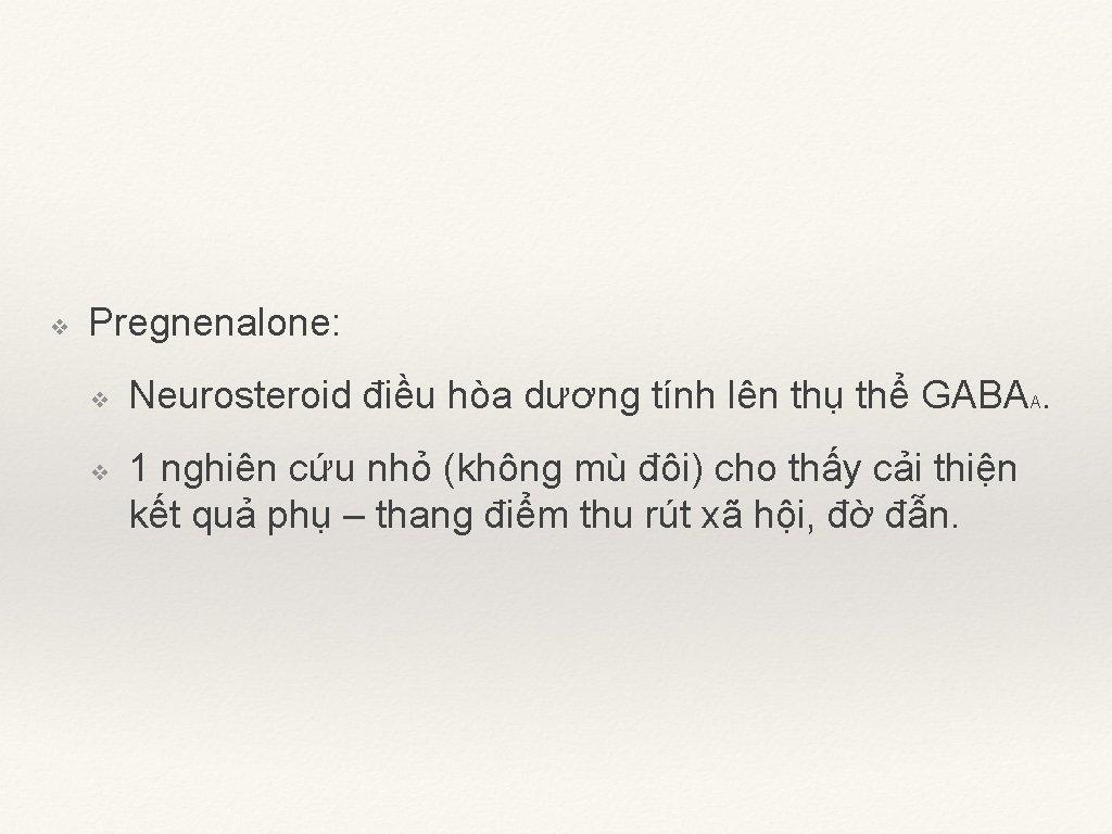 ❖ Pregnenalone: ❖ ❖ Neurosteroid điều hòa dương tính lên thụ thể GABAA. 1