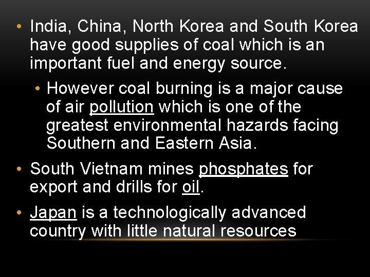 • India, China, North Korea and South Korea have good supplies of coal