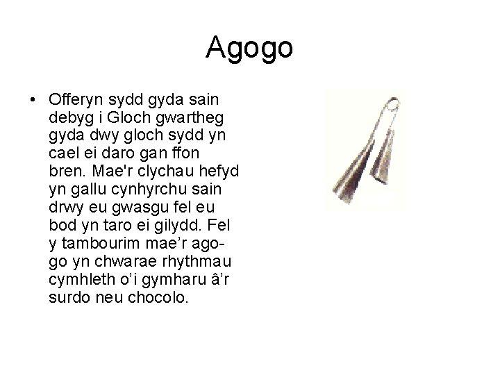 Agogo • Offeryn sydd gyda sain debyg i Gloch gwartheg gyda dwy gloch sydd