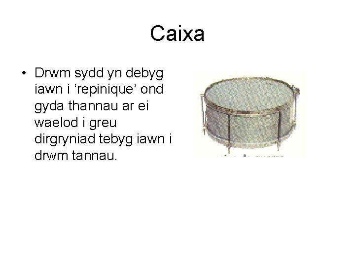 Caixa • Drwm sydd yn debyg iawn i 'repinique' ond gyda thannau ar ei