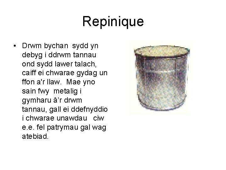 Repinique • Drwm bychan sydd yn debyg i ddrwm tannau ond sydd lawer talach,