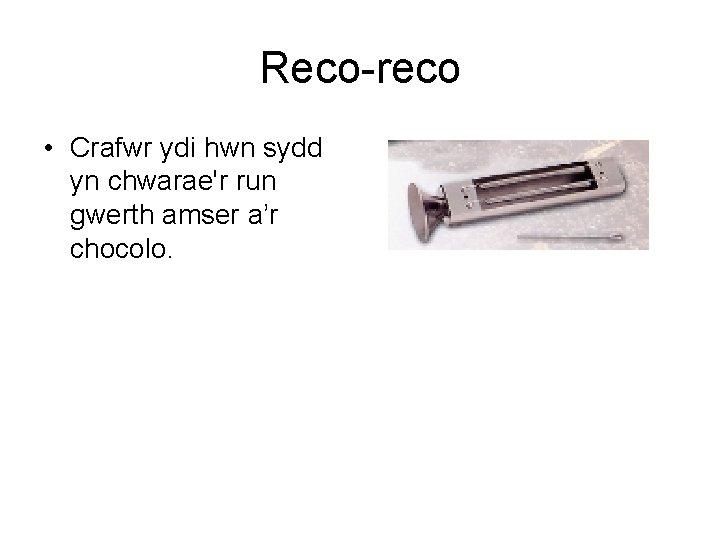 Reco-reco • Crafwr ydi hwn sydd yn chwarae'r run gwerth amser a'r chocolo.