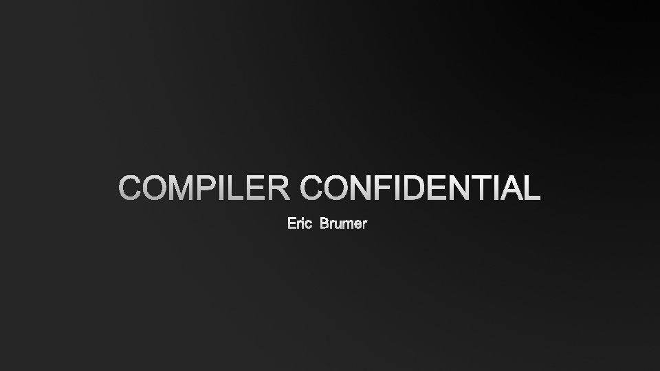 COMPILER CONFIDENTIAL ERIC BRUMER