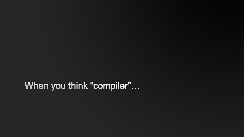 """WHEN YOU THINK """"COMPILER""""…"""
