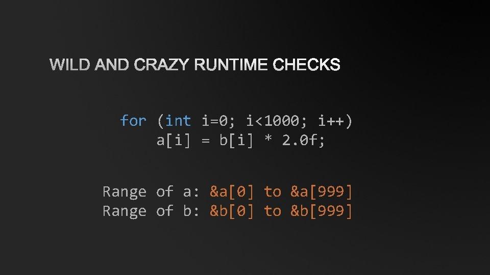 WILD AND CRAZY RUNTIME CHECKS for (int i=0; i<1000; i++) a[i] = b[i] *