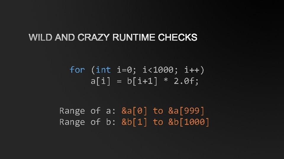 WILD AND CRAZY RUNTIME CHECKS for (int i=0; i<1000; i++) a[i] = b[i+1] *