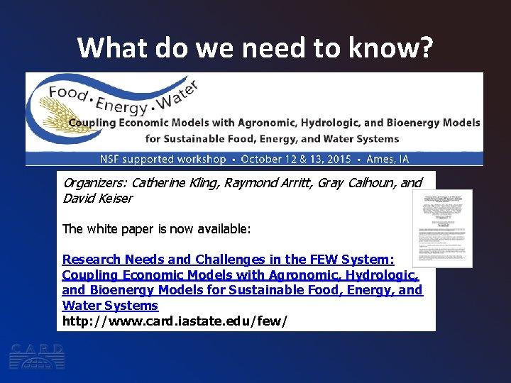 What do we need to know? Organizers: Catherine Kling, Raymond Arritt, Gray Calhoun, and