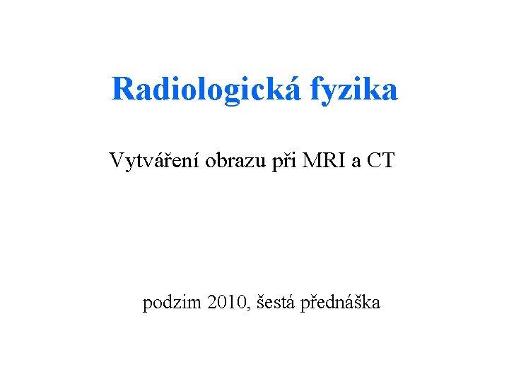 Radiologická fyzika Vytváření obrazu při MRI a CT podzim 2010, šestá přednáška