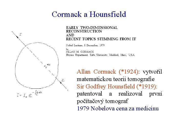 Cormack a Hounsfield Allan Cormack (*1924): vytvořil matematickou teorii tomografie Sir Godfrey Hounsfield (*1919):