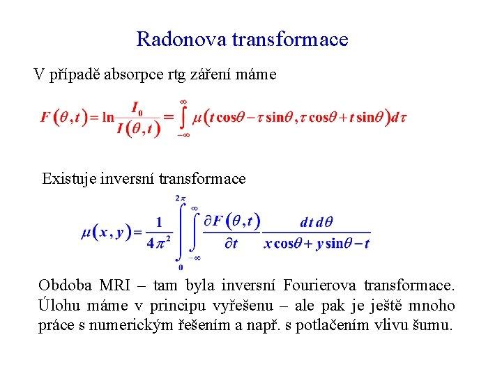 Radonova transformace V případě absorpce rtg záření máme Existuje inversní transformace Obdoba MRI –