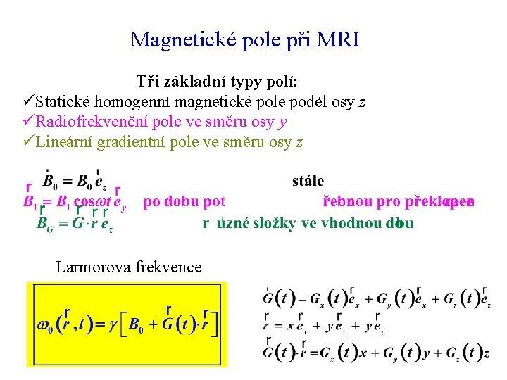 Magnetické pole při MRI Tři základní typy polí: üStatické homogenní magnetické pole podél osy
