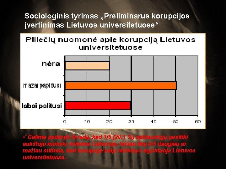 """Sociologinis tyrimas """"Preliminarus korupcijos įvertinimas Lietuvos universitetuose"""" üGalime padaryti išvadą, kad 1/5 (20. 1"""