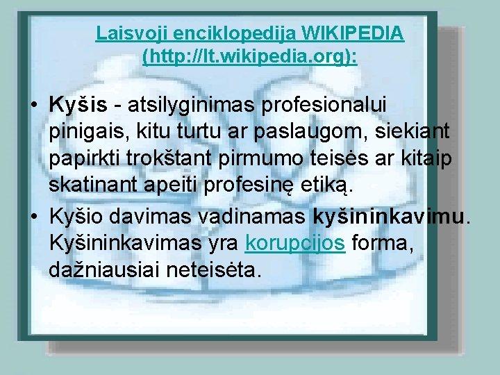 Laisvoji enciklopedija WIKIPEDIA (http: //lt. wikipedia. org): • Kyšis - atsilyginimas profesionalui pinigais, kitu