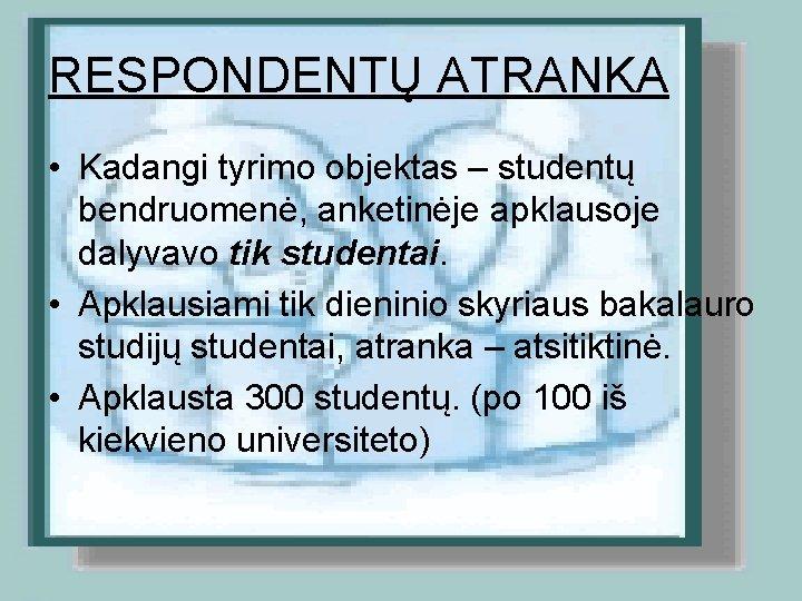 RESPONDENTŲ ATRANKA • Kadangi tyrimo objektas – studentų bendruomenė, anketinėje apklausoje dalyvavo tik studentai.