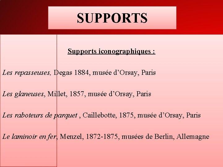 SUPPORTS Supports iconographiques : Les repasseuses, Degas 1884, musée d'Orsay, Paris Les glaneuses, Millet,