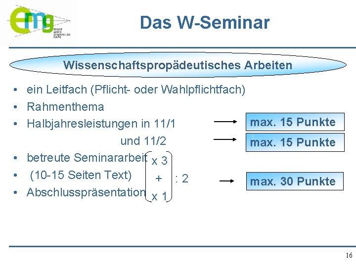 Das W-Seminar Wissenschaftspropädeutisches Arbeiten • ein Leitfach (Pflicht- oder Wahlpflichtfach) • Rahmenthema max. 15