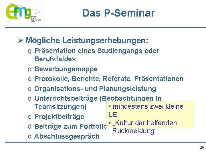 Das P-Seminar Ø Mögliche Leistungserhebungen: o Präsentation eines Studiengangs oder Berufsfeldes o Bewerbungsmappe o