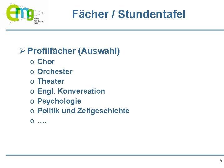 Fächer / Stundentafel Ø Profilfächer (Auswahl) o o o o Chor Orchester Theater Engl.