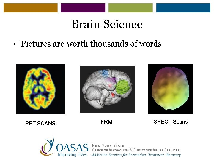 Brain Science • Pictures are worth thousands of words PET SCANS FRMI SPECT Scans