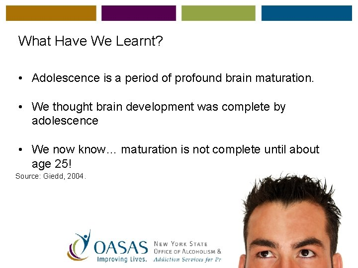 What Have We Learnt? • Adolescence is a period of profound brain maturation. •