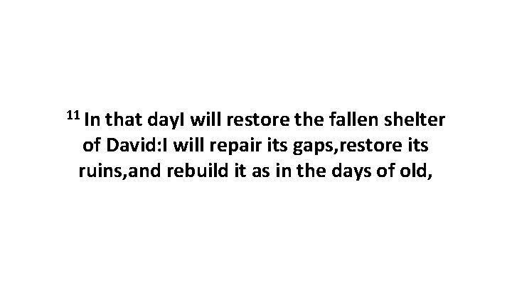11 In that day. I will restore the fallen shelter of David: I will