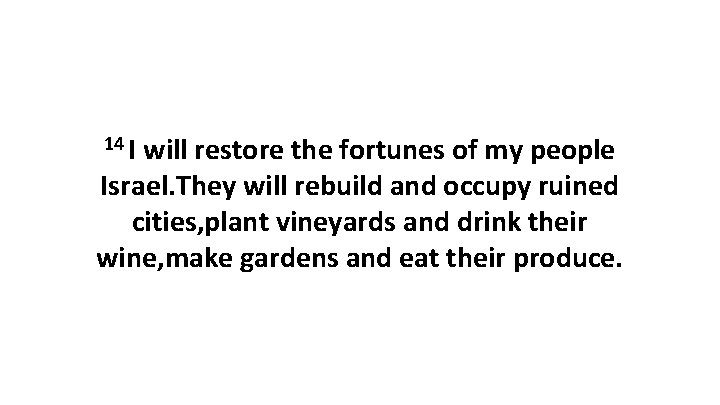 14 I will restore the fortunes of my people Israel. They will rebuild and