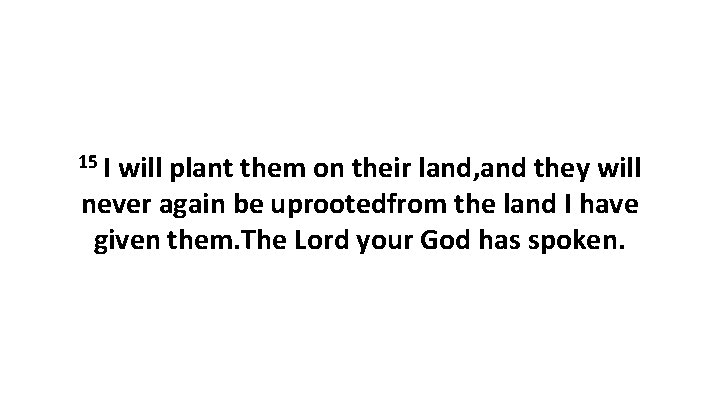 15 I will plant them on their land, and they will never again be