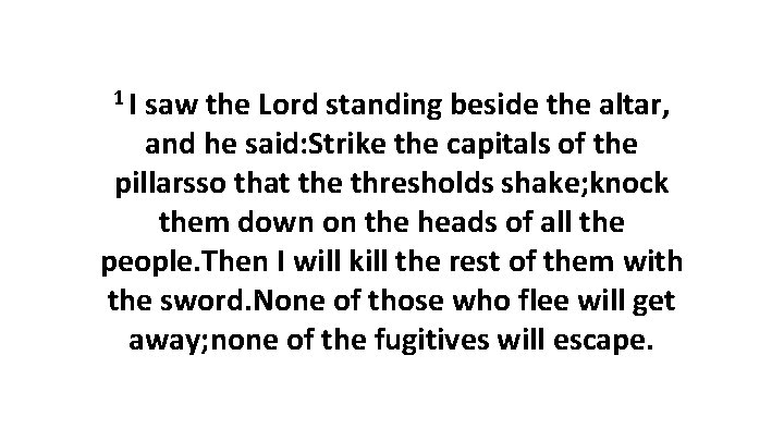 1 I saw the Lord standing beside the altar, and he said: Strike the