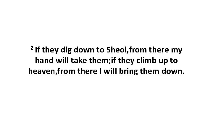 2 If they dig down to Sheol, from there my hand will take them;