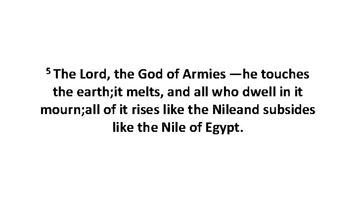 5 The Lord, the God of Armies—he touches the earth; it melts, and all