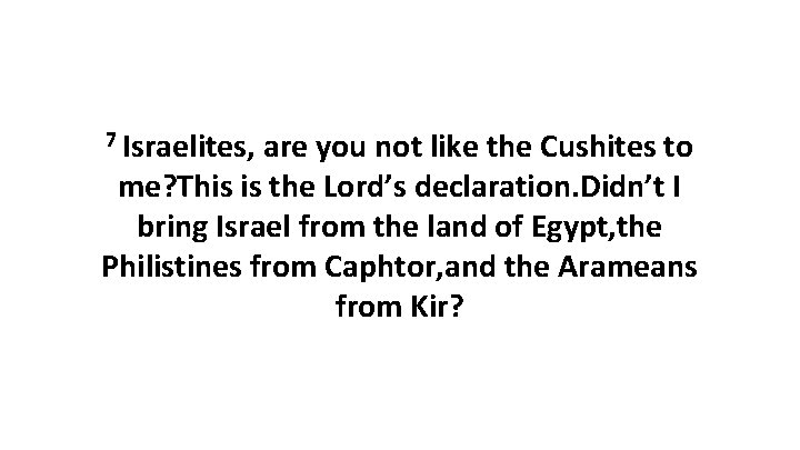7 Israelites, are you not like the Cushites to me? This is the Lord's