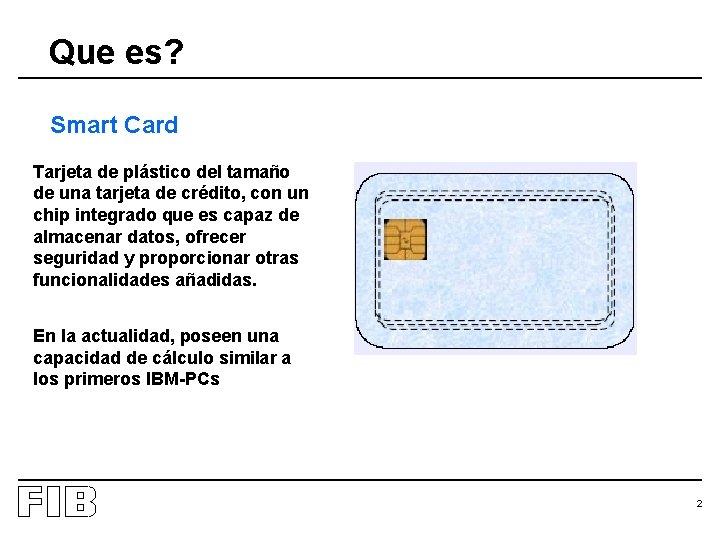 Que es? Smart Card Tarjeta de plástico del tamaño de una tarjeta de crédito,