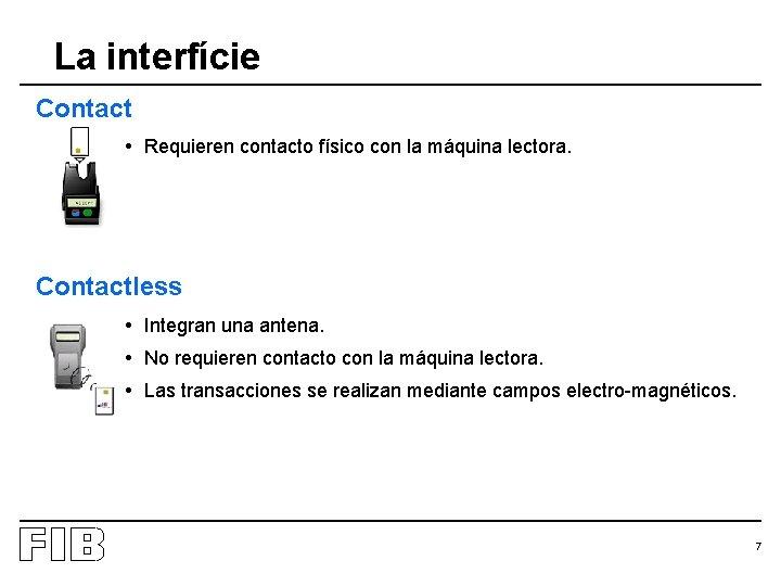 La interfície Contact • Requieren contacto físico con la máquina lectora. Contactless • Integran