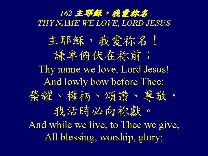 162 主耶穌,我愛祢名 THY NAME WE LOVE, LORD JESUS 主耶穌,我愛祢名! 謙卑俯伏在祢前; Thy name we love,