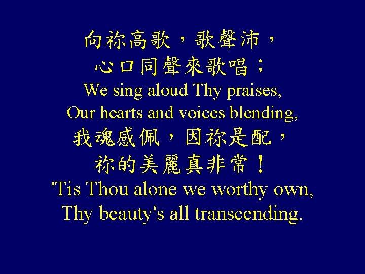 向祢高歌,歌聲沛, 心口同聲來歌唱; We sing aloud Thy praises, Our hearts and voices blending, 我魂感佩,因祢是配, 祢的美麗真非常!
