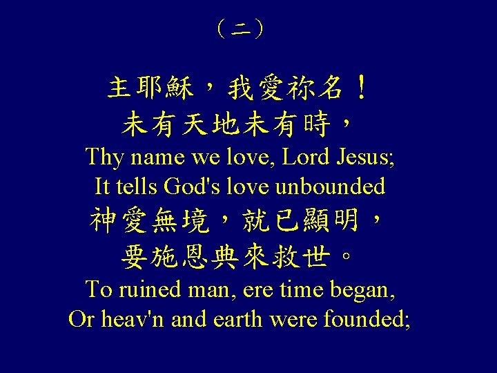 (二) 主耶穌,我愛祢名! 未有天地未有時, Thy name we love, Lord Jesus; It tells God's love unbounded