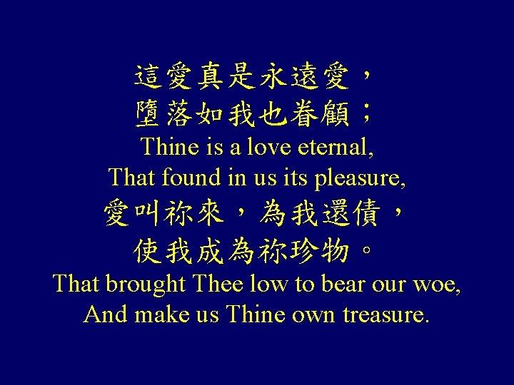 這愛真是永遠愛, 墮落如我也眷顧; Thine is a love eternal, That found in us its pleasure, 愛叫祢來,為我還債,