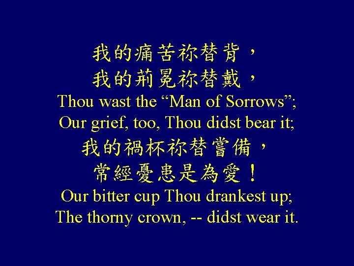 "我的痛苦祢替背, 我的荊冕祢替戴, Thou wast the ""Man of Sorrows""; Our grief, too, Thou didst bear"
