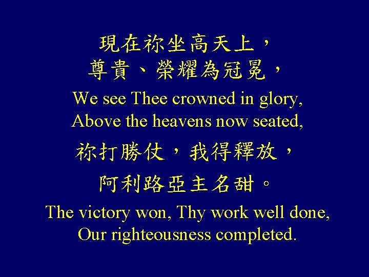 現在祢坐高天上, 尊貴、榮耀為冠冕, We see Thee crowned in glory, Above the heavens now seated, 祢打勝仗,我得釋放,