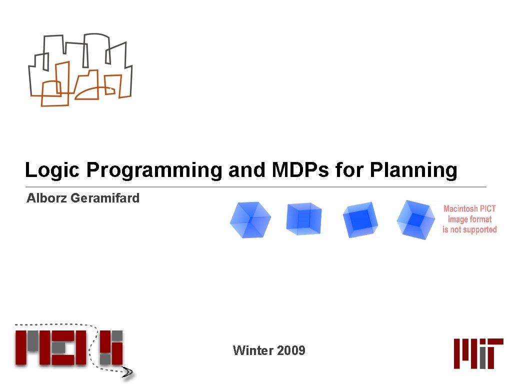 Logic Programming and MDPs for Planning Alborz Geramifard Winter 2009