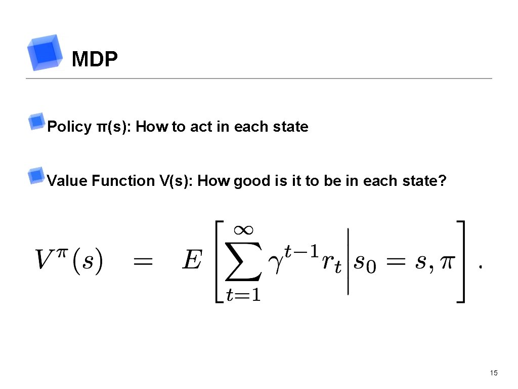 MDP Policy π(s): How to act in each state Value Function V(s): How good
