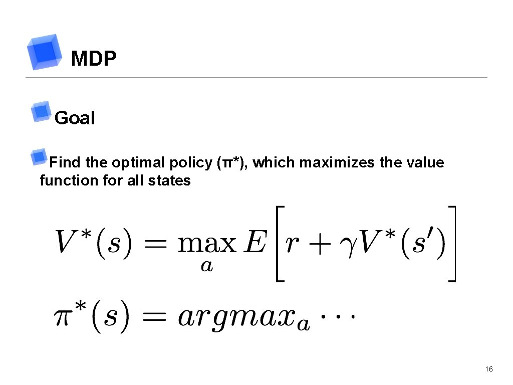 MDP Goal Find the optimal policy (π*), which maximizes the value function for all