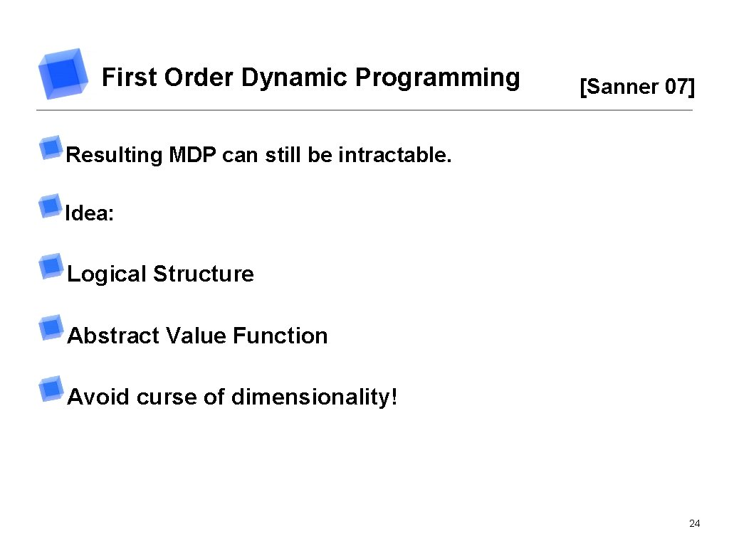First Order Dynamic Programming [Sanner 07] Resulting MDP can still be intractable. Idea: Logical