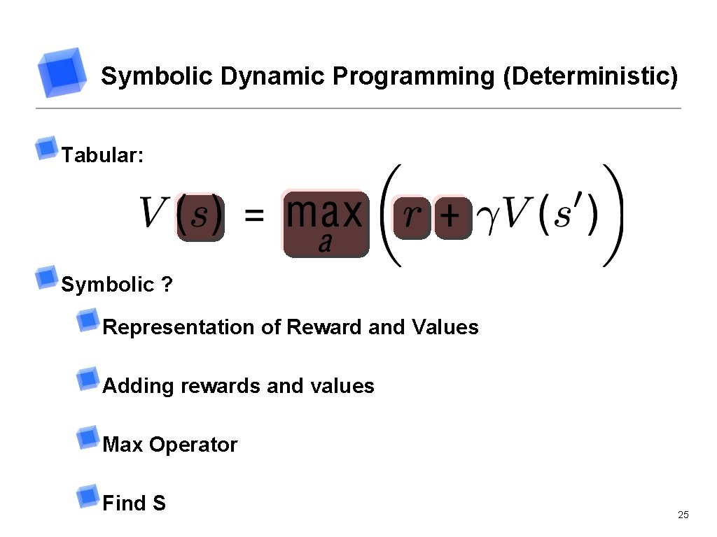 Symbolic Dynamic Programming (Deterministic) Tabular: Symbolic ? Representation of Reward and Values Adding rewards