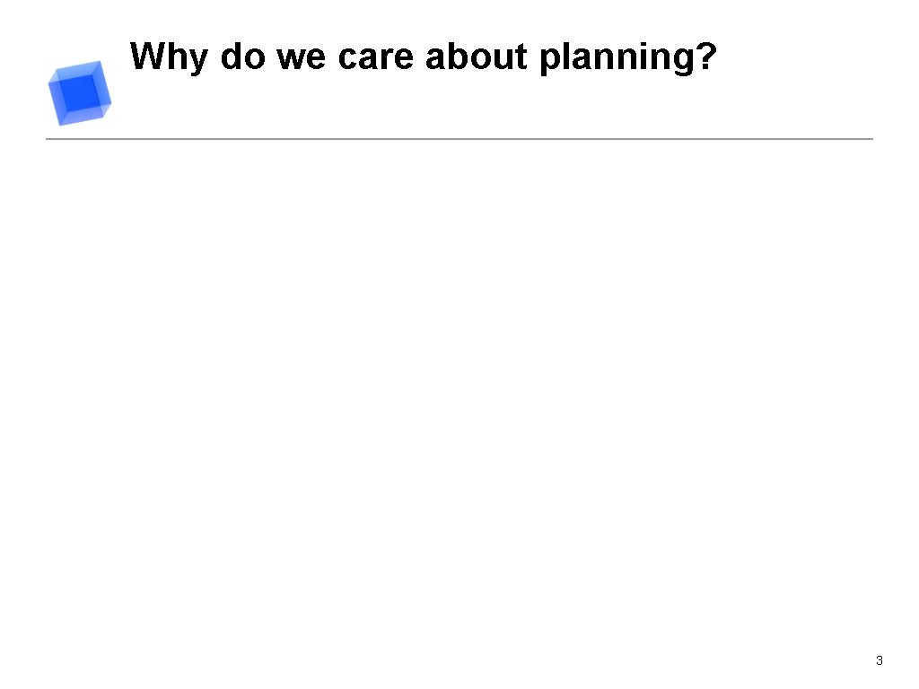 Why do we care about planning? 3