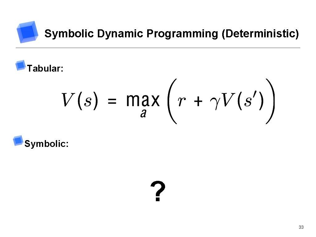 Symbolic Dynamic Programming (Deterministic) Tabular: Symbolic: ? 33