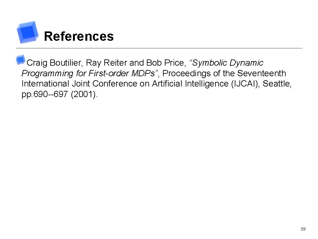 """References Craig Boutilier, Ray Reiter and Bob Price, """"Symbolic Dynamic Programming for First-order MDPs"""","""
